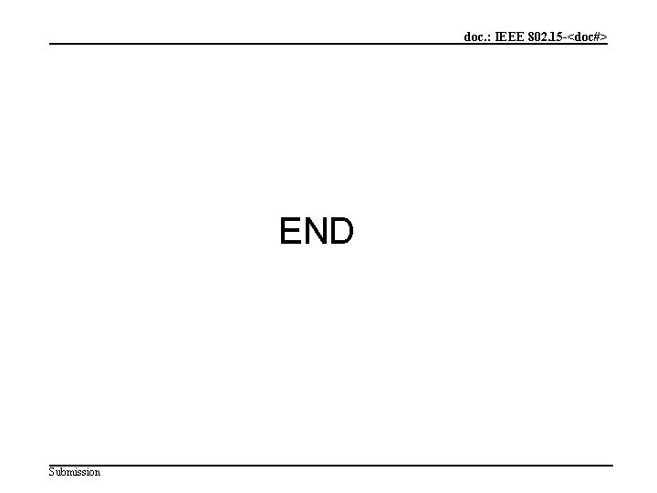 doc. : IEEE 802. 15 -<doc#> END Submission