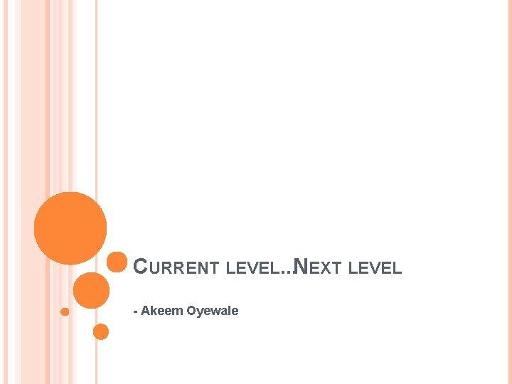 CURRENT LEVEL. . . NEXT LEVEL - Akeem Oyewale