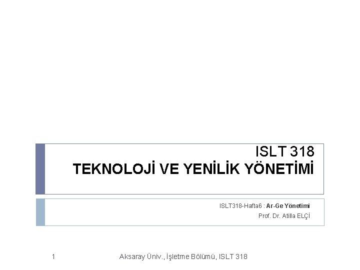 ISLT 318 TEKNOLOJİ VE YENİLİK YÖNETİMİ ISLT 318 -Hafta 6 : Ar-Ge Yönetimi Prof.