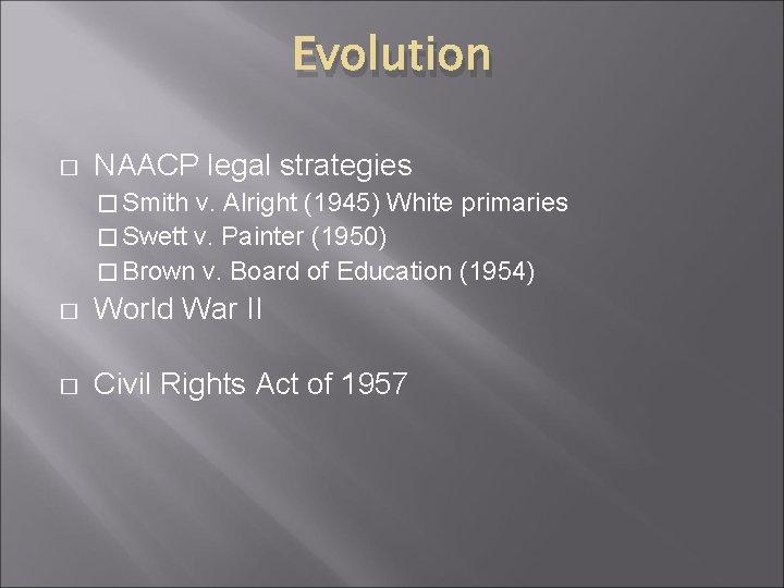Evolution � NAACP legal strategies � Smith v. Alright (1945) White primaries � Swett