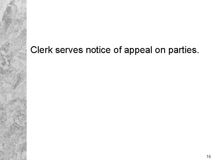Clerk serves notice of appeal on parties. 16