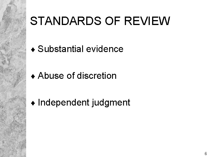 STANDARDS OF REVIEW ¨ Substantial evidence ¨ Abuse of discretion ¨ Independent judgment 6