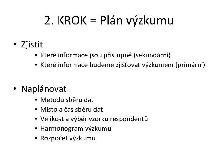 2. KROK = Plán výzkumu • Zjistit • Které informace jsou přístupné (sekundární) •