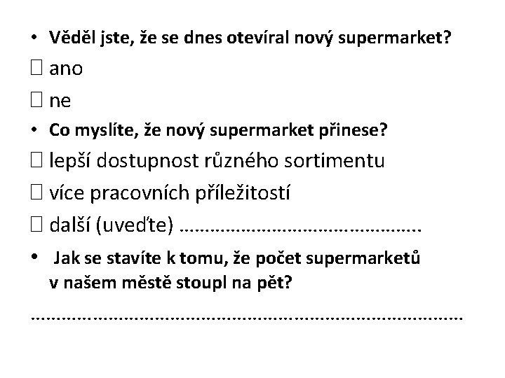 • Věděl jste, že se dnes otevíral nový supermarket? � ano � ne