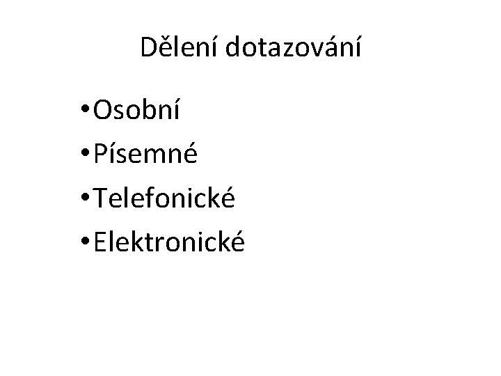 Dělení dotazování • Osobní • Písemné • Telefonické • Elektronické