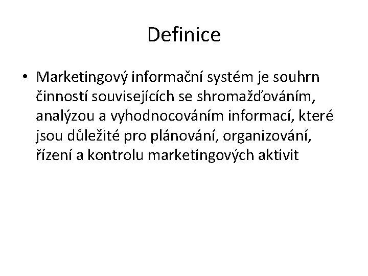 Definice • Marketingový informační systém je souhrn činností souvisejících se shromažďováním, analýzou a vyhodnocováním