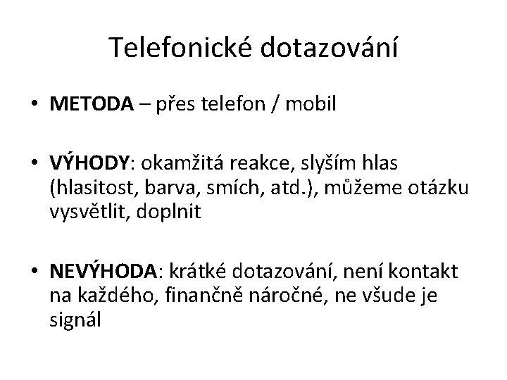 Telefonické dotazování • METODA – přes telefon / mobil • VÝHODY: okamžitá reakce, slyším