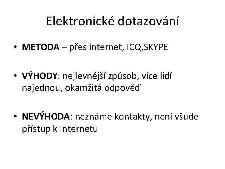 Elektronické dotazování • METODA – přes internet, ICQ, SKYPE • VÝHODY: nejlevnější způsob, více