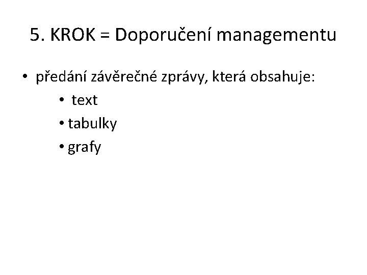 5. KROK = Doporučení managementu • předání závěrečné zprávy, která obsahuje: • text •