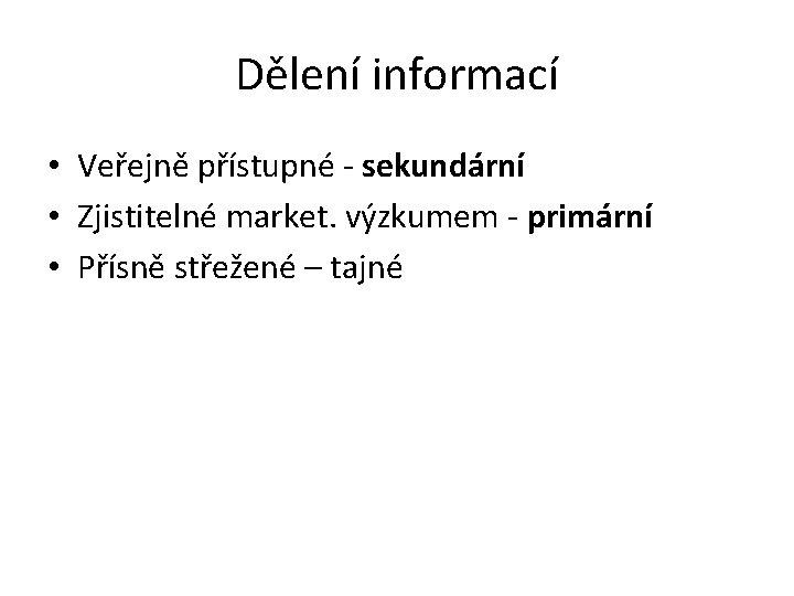 Dělení informací • Veřejně přístupné - sekundární • Zjistitelné market. výzkumem - primární •