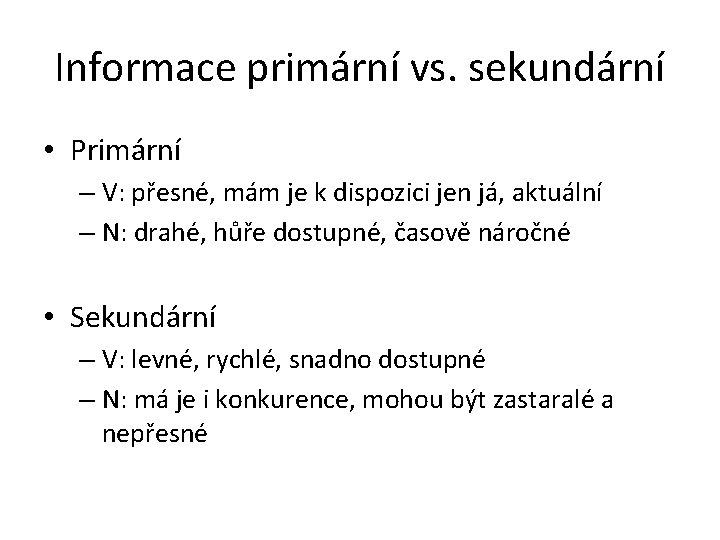 Informace primární vs. sekundární • Primární – V: přesné, mám je k dispozici jen