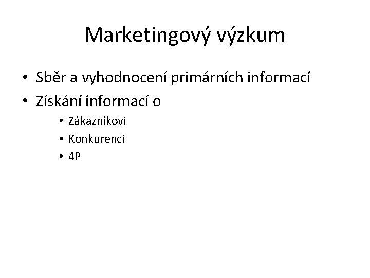 Marketingový výzkum • Sběr a vyhodnocení primárních informací • Získání informací o • Zákazníkovi