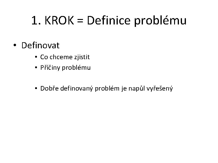1. KROK = Definice problému • Definovat • Co chceme zjistit • Příčiny problému