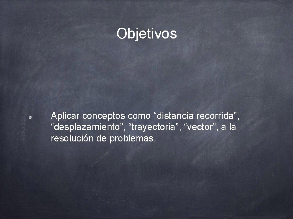 """Objetivos Aplicar conceptos como """"distancia recorrida"""", """"desplazamiento"""", """"trayectoria"""", """"vector"""", a la resolución de problemas."""