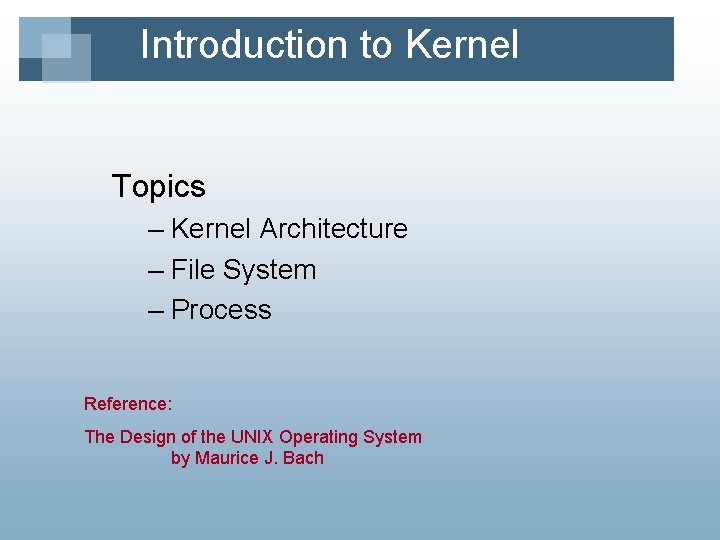 Introduction to Kernel Topics – Kernel Architecture – File System – Process Reference: The