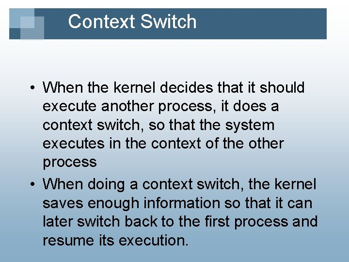 Context Switch • When the kernel decides that it should execute another process, it