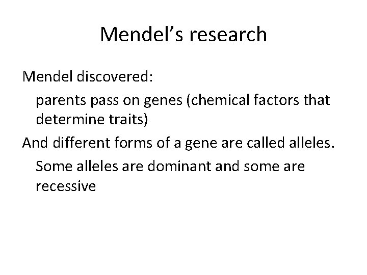 Mendel's research Mendel discovered: parents pass on genes (chemical factors that determine traits) And