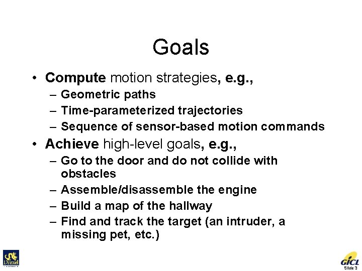 Goals • Compute motion strategies, e. g. , – Geometric paths – Time-parameterized trajectories