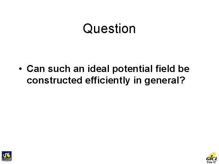 Question • Can such an ideal potential field be constructed efficiently in general? Slide