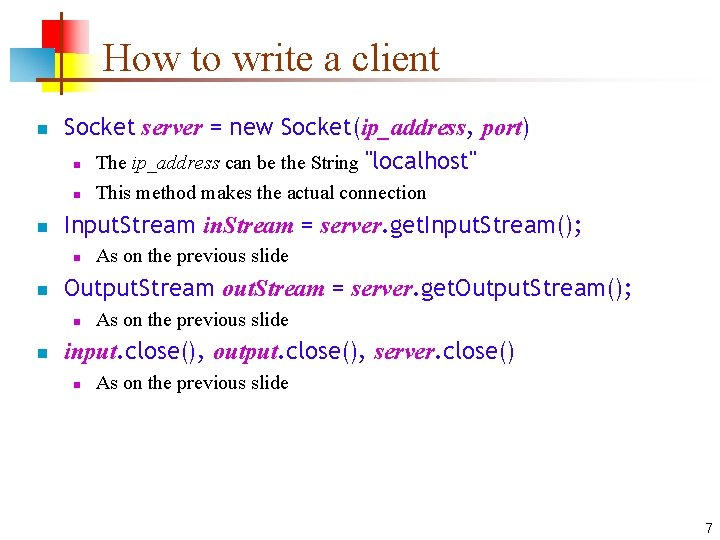How to write a client n Socket server = new Socket(ip_address, port) n The