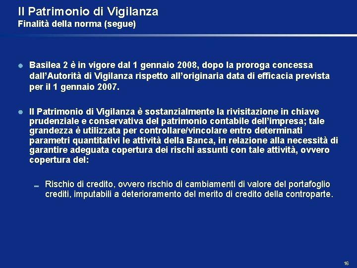 Il Patrimonio di Vigilanza Finalità della norma (segue) Basilea 2 è in vigore dal