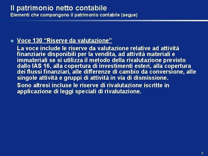 """Il patrimonio netto contabile Elementi che compongono il patrimonio contabile (segue) Voce 130 """"Riserve"""