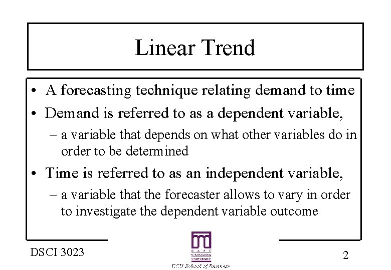 Linear Trend • A forecasting technique relating demand to time • Demand is referred