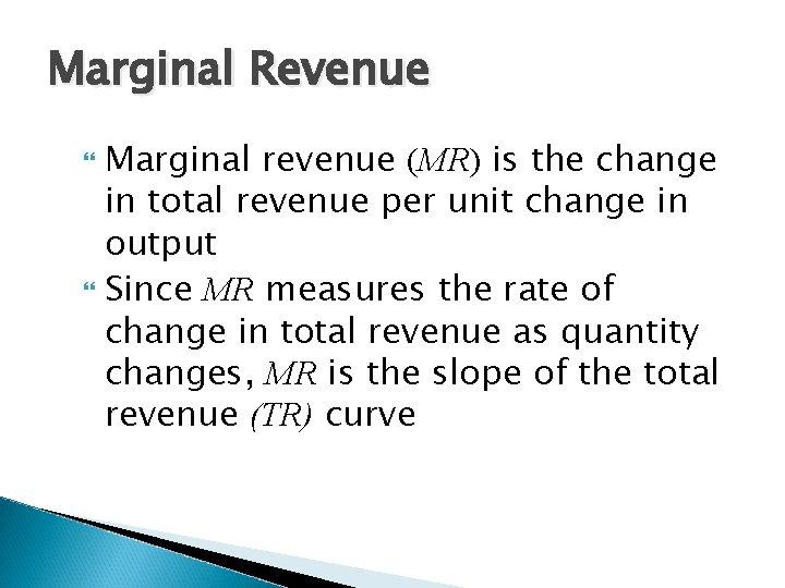 Marginal Revenue Marginal revenue (MR) is the change in total revenue per unit change
