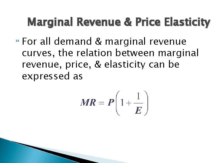 Marginal Revenue & Price Elasticity For all demand & marginal revenue curves, the relation
