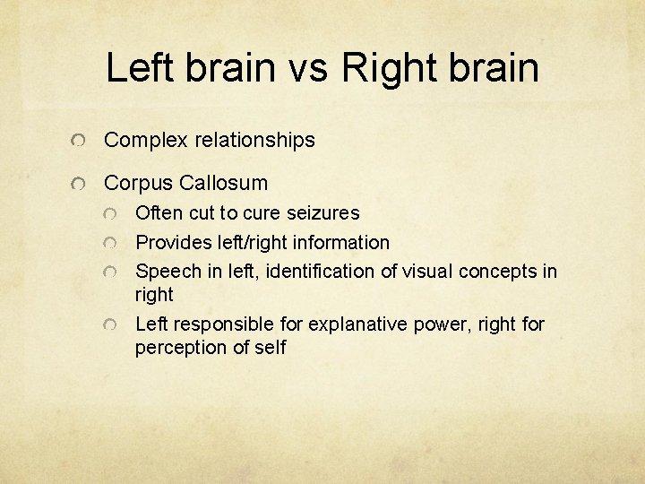 Left brain vs Right brain Complex relationships Corpus Callosum Often cut to cure seizures
