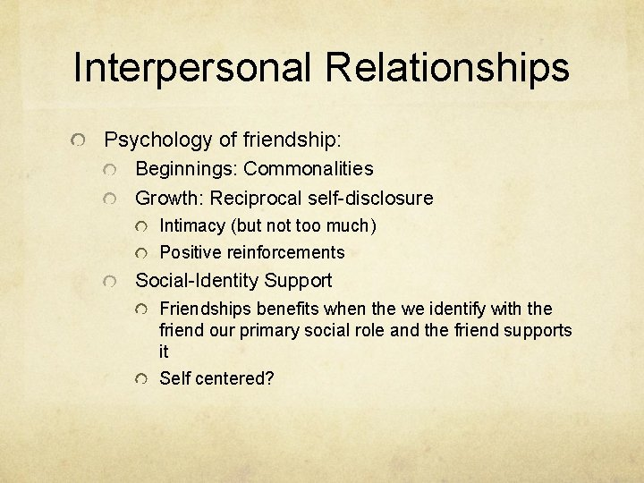 Interpersonal Relationships Psychology of friendship: Beginnings: Commonalities Growth: Reciprocal self-disclosure Intimacy (but not too