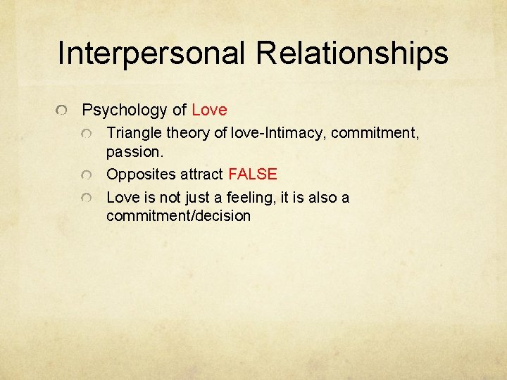Interpersonal Relationships Psychology of Love Triangle theory of love-Intimacy, commitment, passion. Opposites attract FALSE
