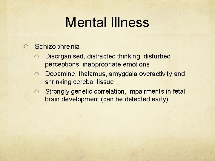 Mental Illness Schizophrenia Disorganised, distracted thinking, disturbed perceptions, inappropriate emotions Dopamine, thalamus, amygdala overactivity