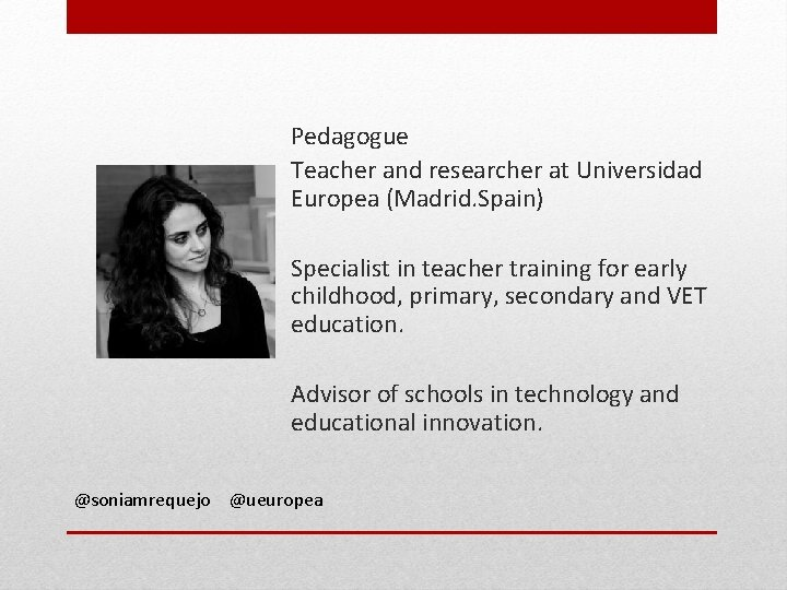 Pedagogue Teacher and researcher at Universidad Europea (Madrid. Spain) Specialist in teacher training for