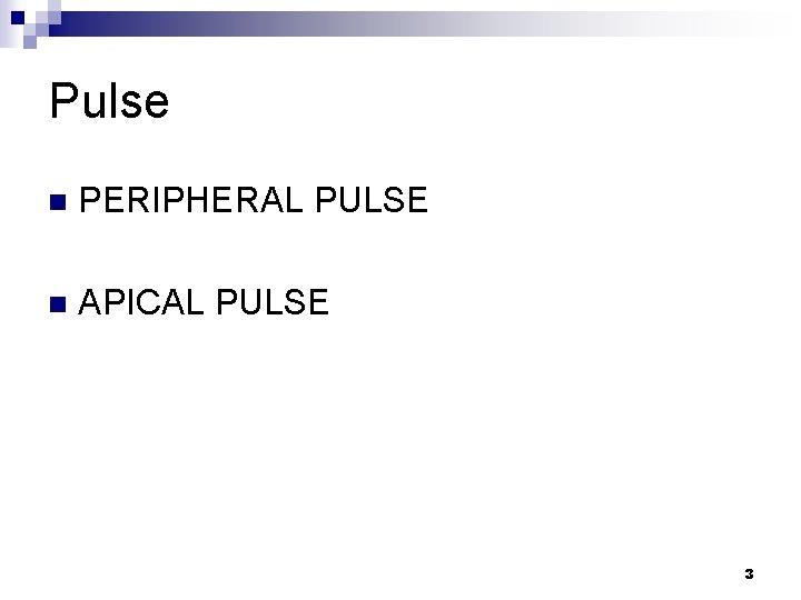 Pulse n PERIPHERAL PULSE n APICAL PULSE 3