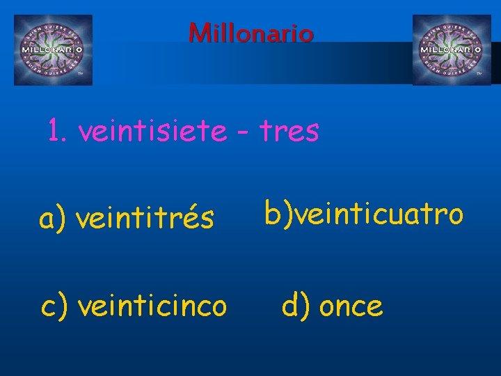 Millonario 1. veintisiete - tres a) veintitrés c) veinticinco b)veinticuatro d) once