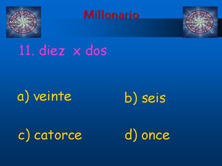 Millonario 11. diez x dos a) veinte b) seis c) catorce d) once