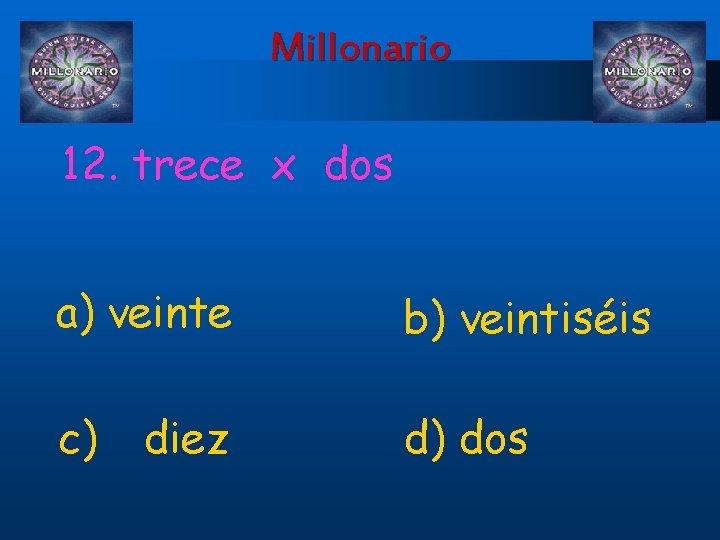 Millonario 12. trece x dos a) veinte b) veintiséis c) d) dos diez