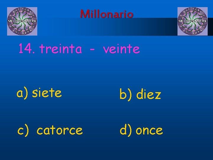 Millonario 14. treinta - veinte a) siete b) diez c) catorce d) once