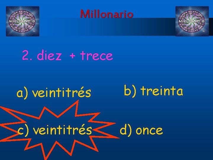 Millonario 2. diez + trece a) veintitrés c) veintitrés b) treinta d) once