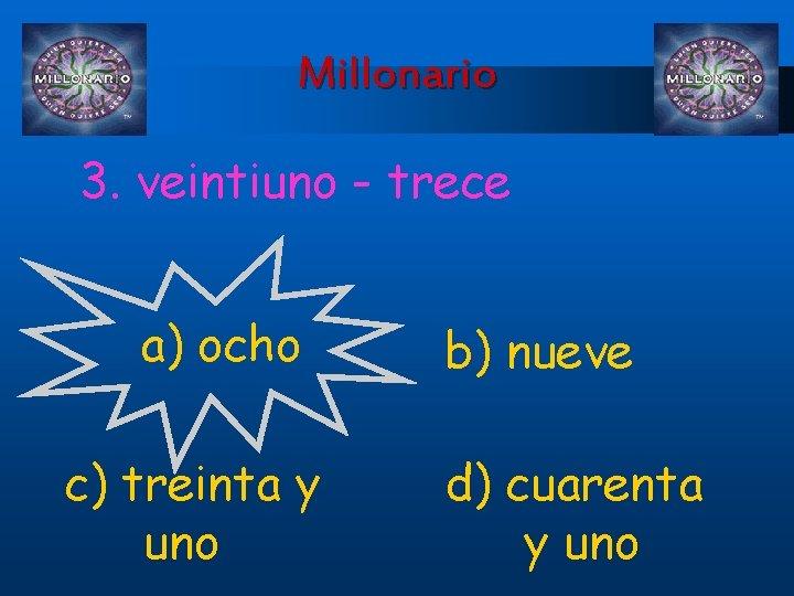 Millonario 3. veintiuno - trece a) ocho c) treinta y uno b) nueve d)