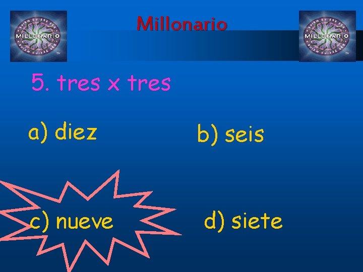 Millonario 5. tres x tres a) diez c) nueve b) seis d) siete