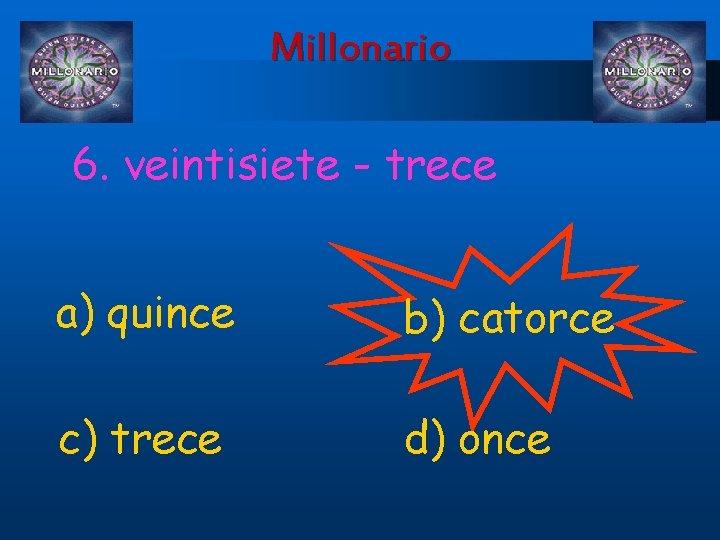 Millonario 6. veintisiete - trece a) quince b) catorce c) trece d) once