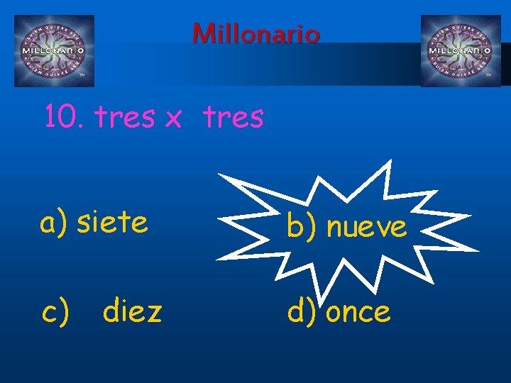 Millonario 10. tres x tres a) siete b) nueve c) d) once diez