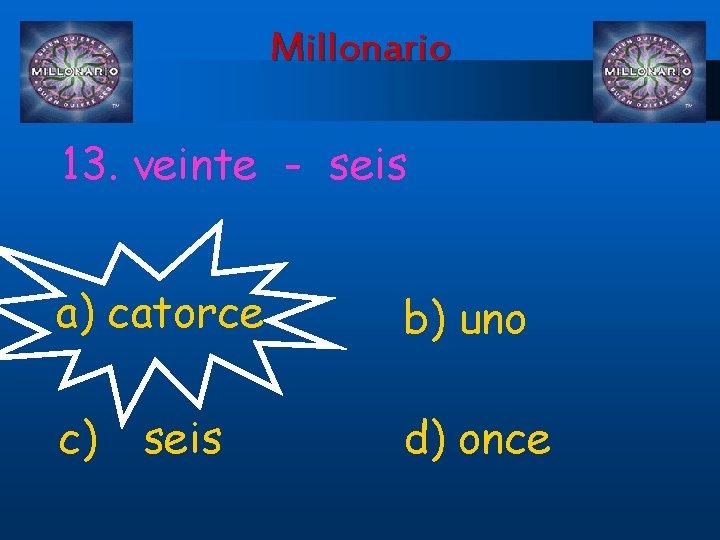 Millonario 13. veinte - seis a) catorce b) uno c) d) once seis