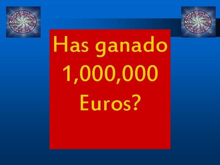 Has ganado 1, 000 Euros?