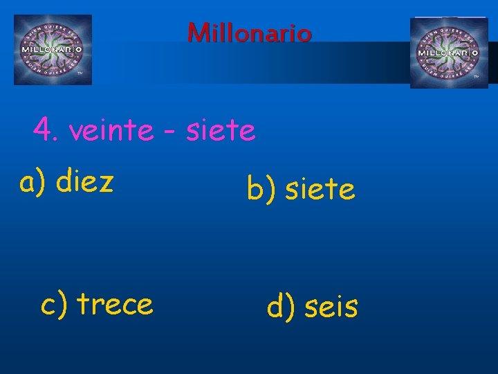 Millonario 4. veinte - siete a) diez c) trece b) siete d) seis