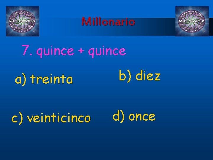Millonario 7. quince + quince a) treinta c) veinticinco b) diez d) once
