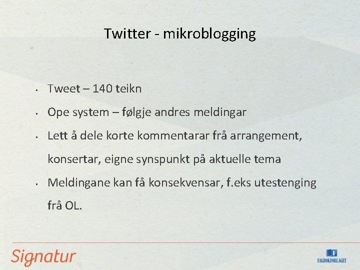 Twitter - mikroblogging • Tweet – 140 teikn • Ope system – følgje andres