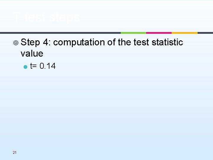 T test steps ¥ Step 4: computation of the test statistic value ¥ 21
